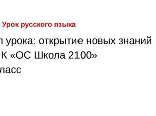 Урок русского языка Тип урока: открытие новых знаний УМК «ОС Школа 2100» 3 кл