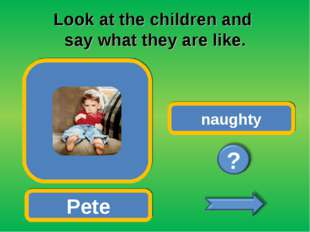 Look at the children and say what they are like. Pete naughty