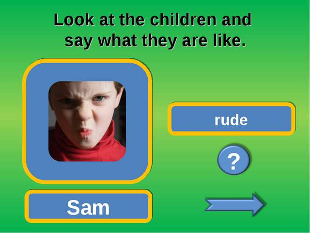 Look at the children and say what they are like. Sam rude