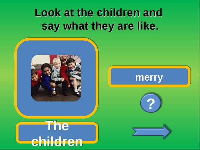 Look at the children and say what they are like. The children merry