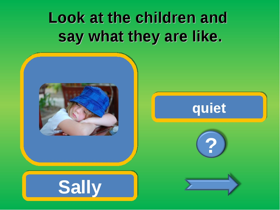 Look at the children and say what they are like. Sally quiet