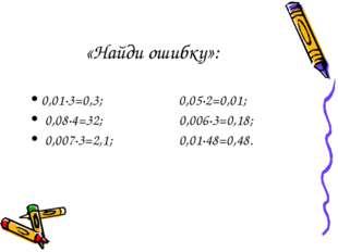 «Найди ошибку»: 0,01·3=0,3; 0,05·2=0,01; 0,08·4=32; 0,006·3=0,18; 0,007·3=2,1