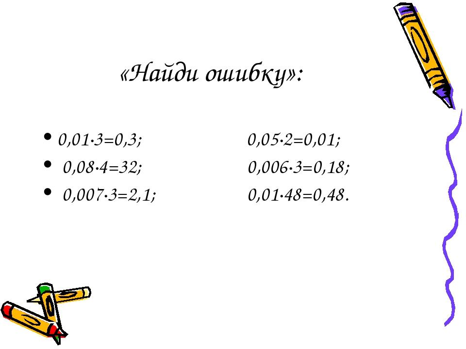 «Найди ошибку»: 0,01·3=0,3; 0,05·2=0,01; 0,08·4=32; 0,006·3=0,18; 0,007·3=2,1...