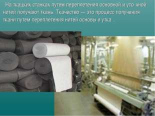Наткацких станках путем переплетения основной и уто́чной нитей получают тка