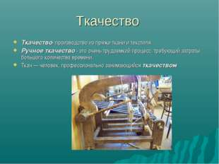 Ткачество Ткачество- производство из пряжи ткани и текстиля. Ручное ткачество
