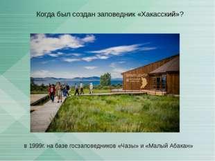 Когда был создан заповедник «Хакасский»? в 1999г. на базе госзаповедников «Ча