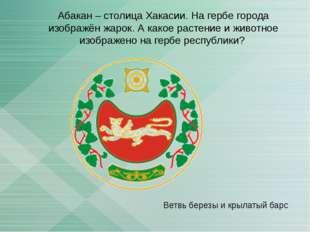 Абакан – столица Хакасии. На гербе города изображён жарок. А какое растение и
