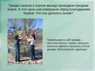 Предки хакасов в апреле месяце проводили праздник Земле. В этот день они сове