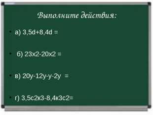 Выполните действия: а) 3,5d+8,4d= б) 23х2-20х2= в) 20у-12у-у-2у=