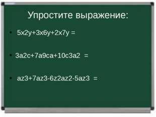 Упростите выражение: 5х2у+3х6у+2х7у= 3а2с+7а9са+10с3а2= аz3+7az3-6z2a