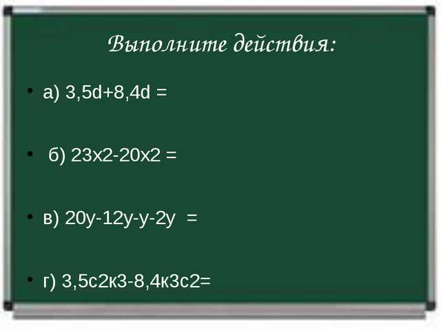 Выполните действия: а) 3,5d+8,4d= б) 23х2-20х2= в) 20у-12у-у-2у=...