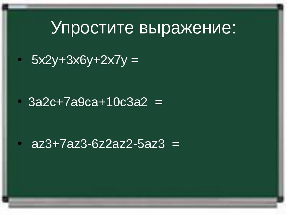 Упростите выражение: 5х2у+3х6у+2х7у= 3а2с+7а9са+10с3а2= аz3+7az3-6z2a...