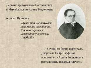 Дельвиг тревожился об оставшейся в Михайловском Арине Родионовне и писал Пушк