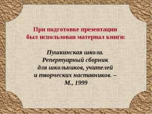 При подготовке презентации был использован материал книги: Пушкинская школа.
