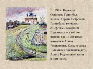 В 1796 г. Надежда Осиповна Ганнибал, внучка Абрама Петровича Ганнибала, венча