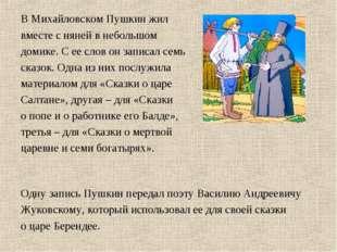 В Михайловском Пушкин жил вместе с няней в небольшом домике. С ее слов он зап