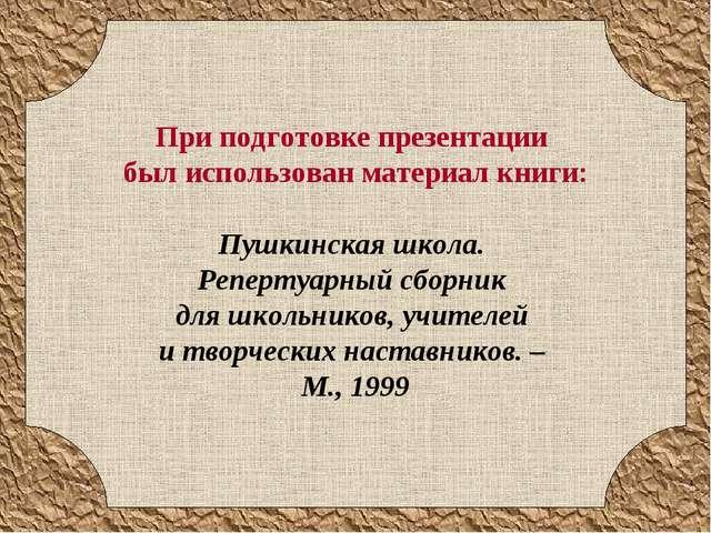При подготовке презентации был использован материал книги: Пушкинская школа....