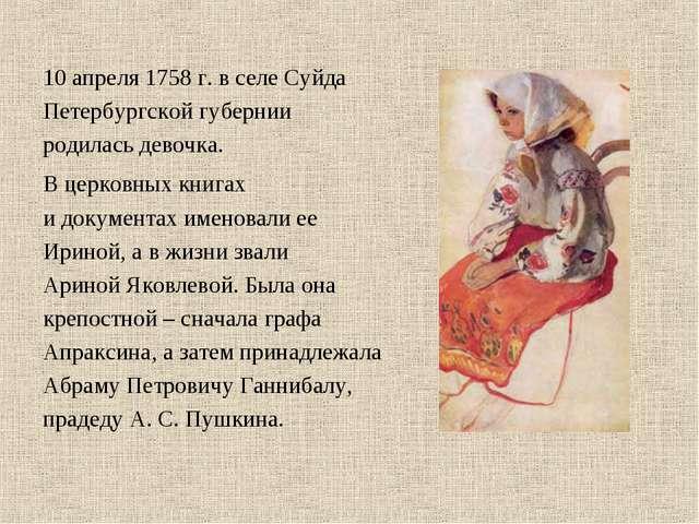10 апреля 1758 г. в селе Суйда Петербургской губернии родилась девочка. В цер...