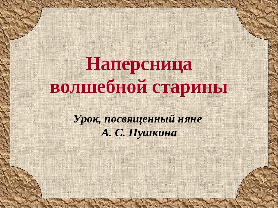 Наперсница волшебной старины Урок, посвященный няне А. С. Пушкина