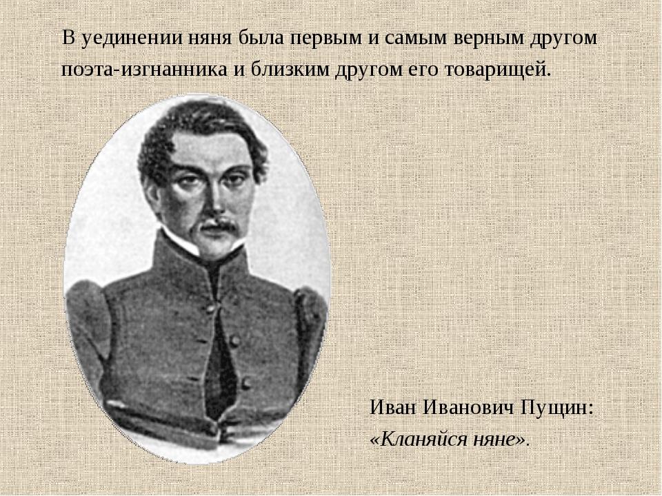 В уединении няня была первым и самым верным другом поэта-изгнанника и близким...