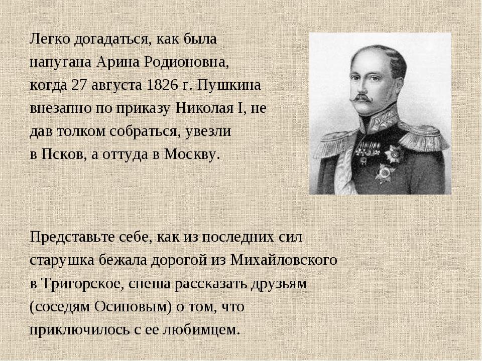 Легко догадаться, как была напугана Арина Родионовна, когда 27 августа 1826 г...