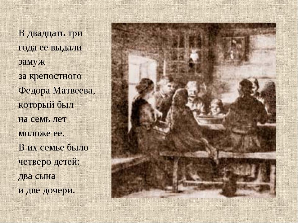 В двадцать три года ее выдали замуж за крепостного Федора Матвеева, который б...