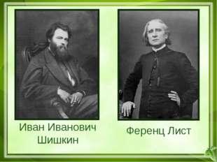 Иван Иванович Шишкин Ференц Лист