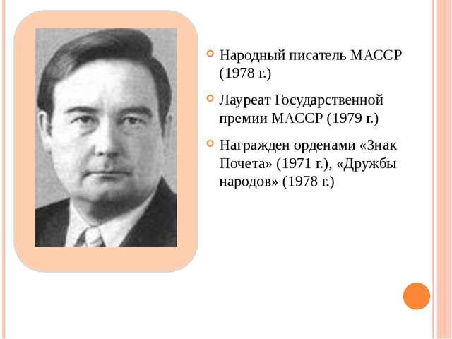Народный писатель МАССР (1978 г.) Лауреат Государственной премии МАССР (1979...