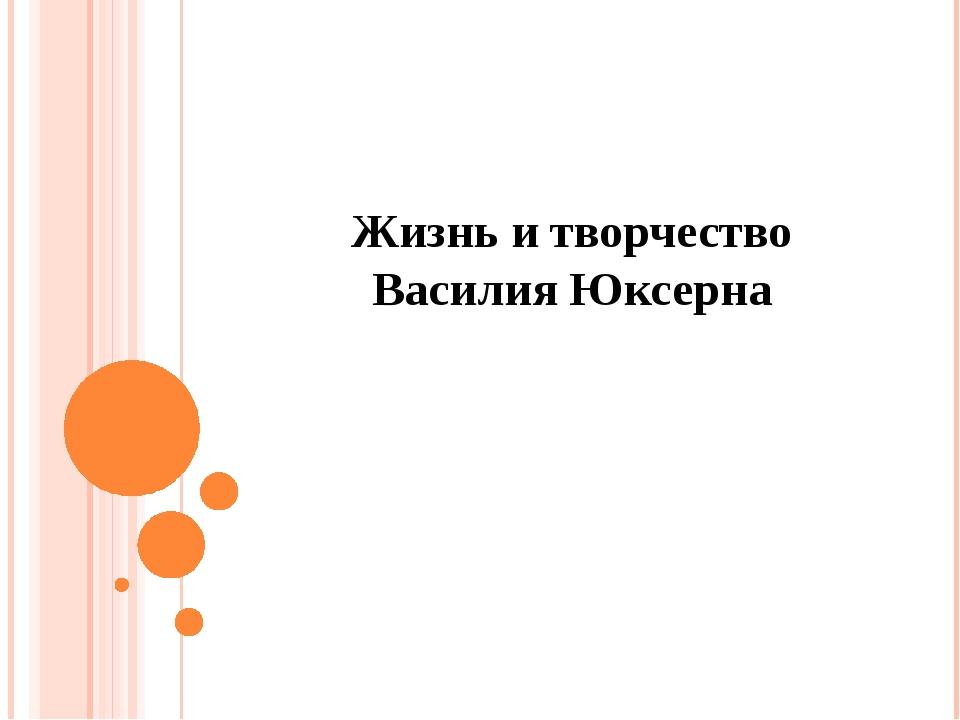 Жизнь и творчество Василия Юксерна