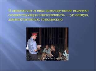 В зависимости от вида правонарушения выделяют соответствующую ответственность