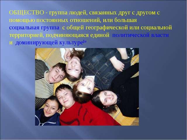 ОБЩЕСТВО - группа людей, связанных друг с другом с помощью постоянных отношен...