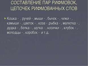 СОСТАВЛЕНИЕ ПАР РИФМОВОК, ЦЕПОЧЕК РИФМОВАННЫХ СЛОВ Кошка - , ручей - ,мыши -