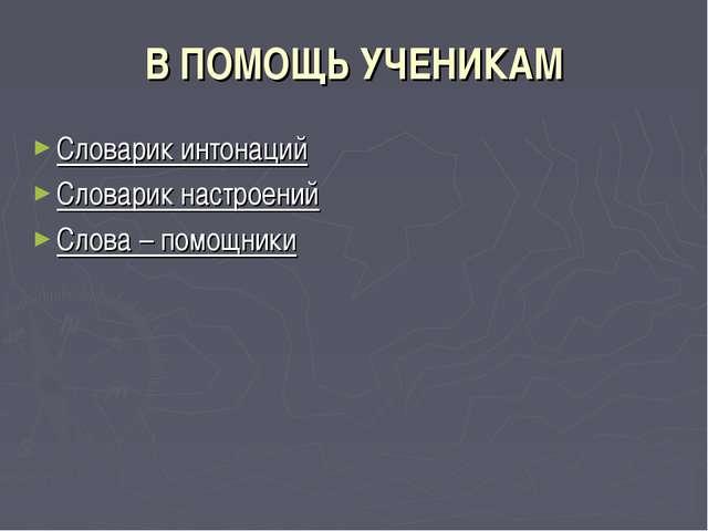 В ПОМОЩЬ УЧЕНИКАМ Словарик интонаций Словарик настроений Слова – помощники