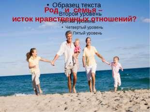 Род и семья – исток нравственных отношений?