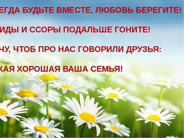 . ВСЕГДА БУДЬТЕ ВМЕСТЕ, ЛЮБОВЬ БЕРЕГИТЕ! ОБИДЫ И ССОРЫ ПОДАЛЬШЕ ГОНИТЕ! ХОЧУ...