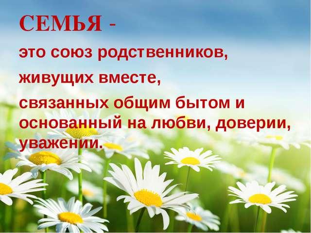 . СЕМЬЯ - это союз родственников, живущих вместе, связанных общим бытом и ос...
