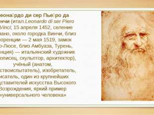 Леона́рдо ди сер Пье́ро да Ви́нчи (итал.Leonardo di ser Piero da Vinci; 15 ап