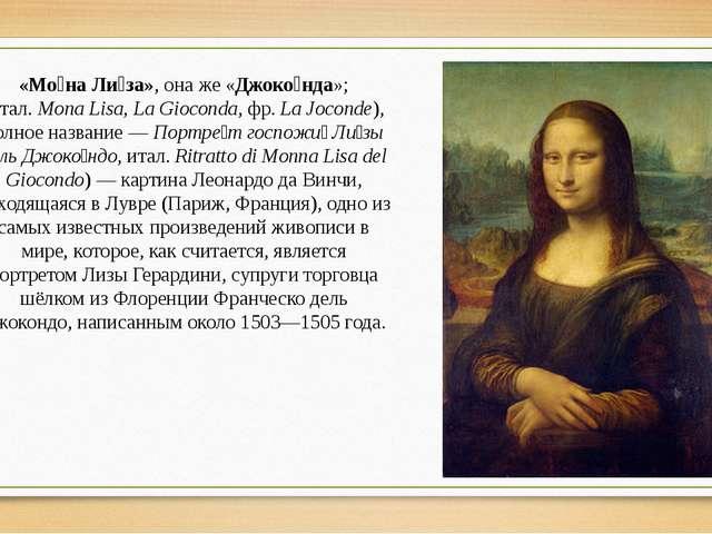 «Мо́на Ли́за», она же «Джоко́нда»; (итал.Mona Lisa, La Gioconda, фр.La Joco...