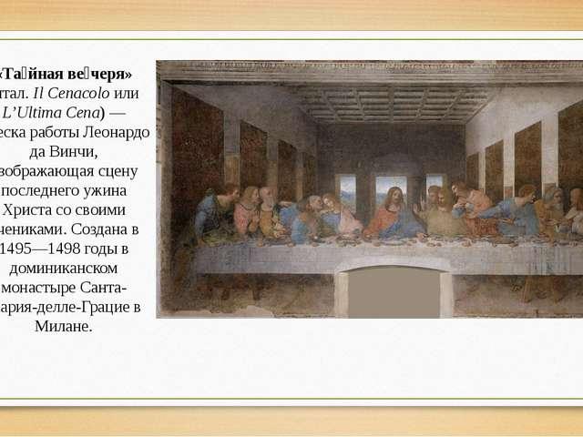 «Та́йная ве́черя» (итал.Il Cenacolo или L'Ultima Cena)— фреска работы Леона...