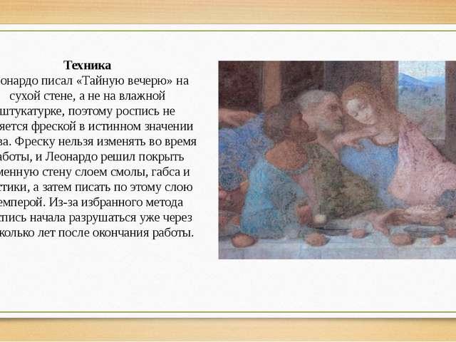 Техника Леонардо писал «Тайную вечерю» на сухой стене, а не на влажной штукат...