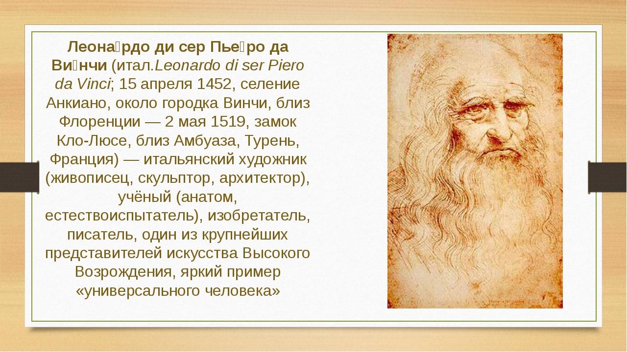 Леона́рдо ди сер Пье́ро да Ви́нчи (итал.Leonardo di ser Piero da Vinci; 15 ап...