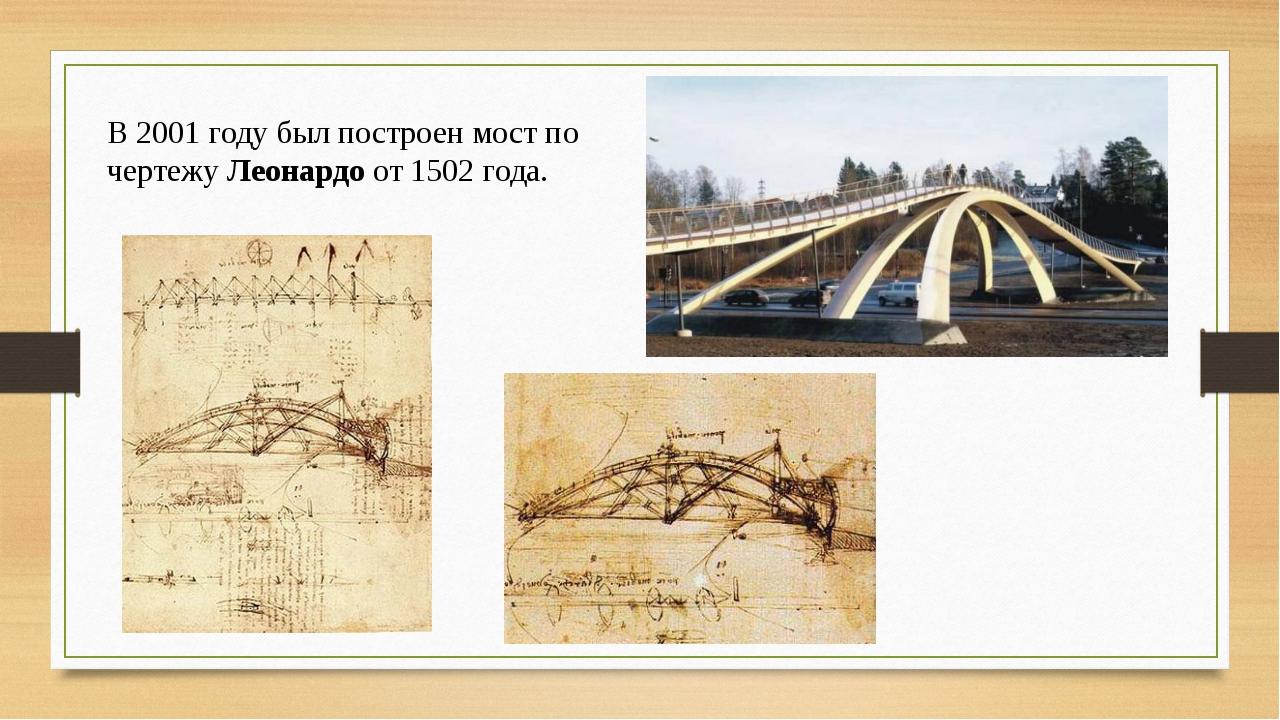 В 2001 году был построен мост по чертежу Леонардо от 1502 года.