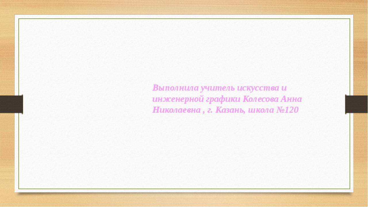 Выполнила учитель искусства и инженерной графики Колесова Анна Николаевна , г...
