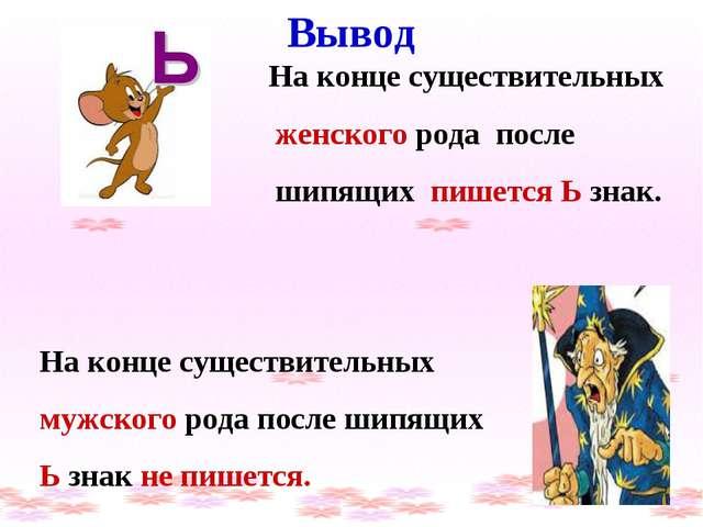 Вывод На конце существительных женского рода после шипящих пишется Ь знак. Н...