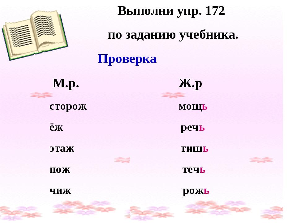 Выполни упр. 172 по заданию учебника. Проверка М.р. Ж.р сторож мощь ёж речь э...