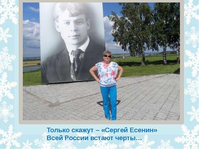 Только скажут – «Сергей Есенин» Всей России встают черты…