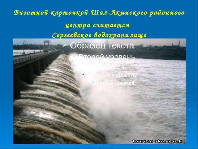 Визитной карточкой Шал-Акынского районного центра считается Сергеевское водох...