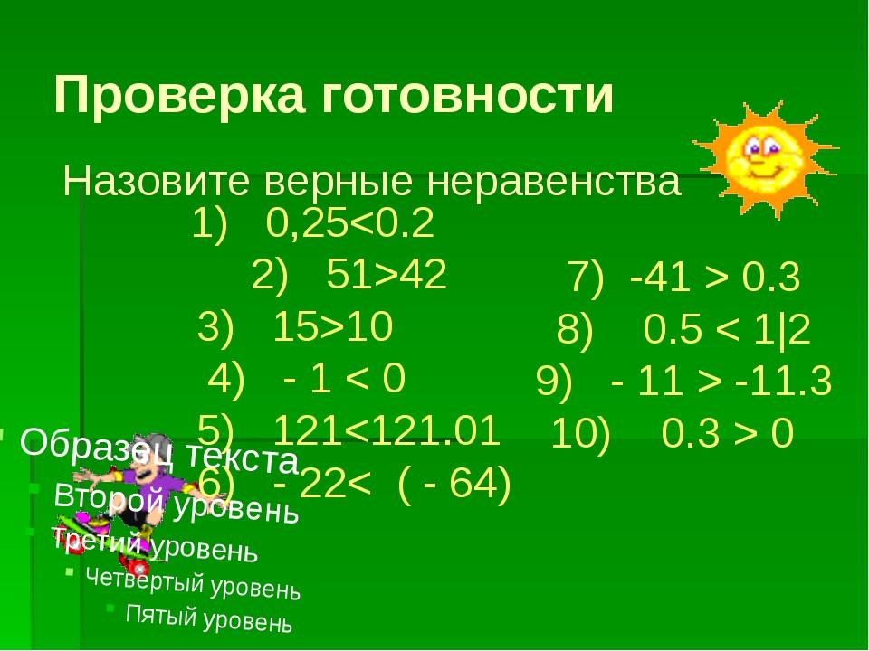 Проверка готовности Назовите верные неравенства 1) 0,2542 3) 15>10 4) - 1 < 0...