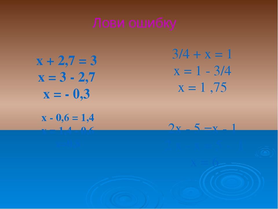 х + 2,7 = 3 х = 3 - 2,7 х = - 0,3 х - 0,6 = 1,4 х = 1,4 - 0,6 х=0,8 3/4 + х...