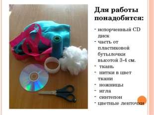 Для работы понадобится: испорченный CD диск часть от пластиковой бутылочки вы